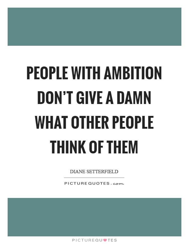 People with ambition don't give a damn what other people think of them Picture Quote #1