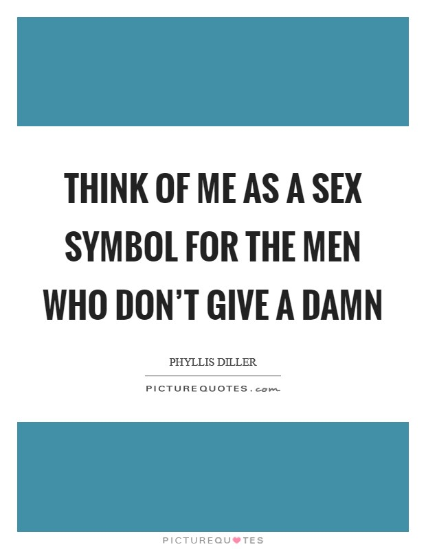 Think of me as a sex symbol for the men who don't give a damn Picture Quote #1
