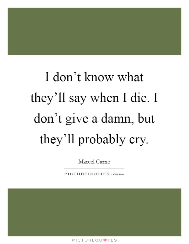 I don't know what they'll say when I die. I don't give a damn, but they'll probably cry Picture Quote #1