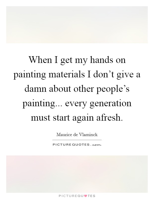 When I get my hands on painting materials I don't give a damn about other people's painting... every generation must start again afresh Picture Quote #1