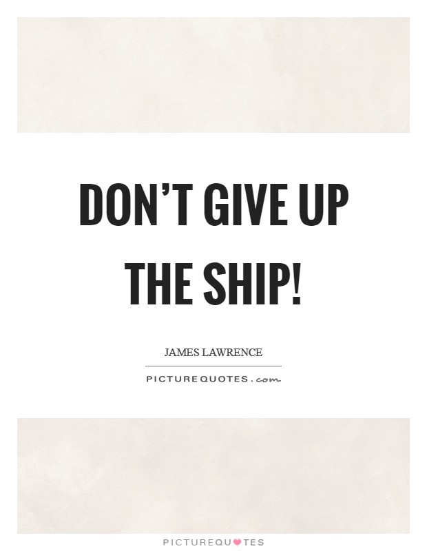 Don't give up the ship! Picture Quote #1