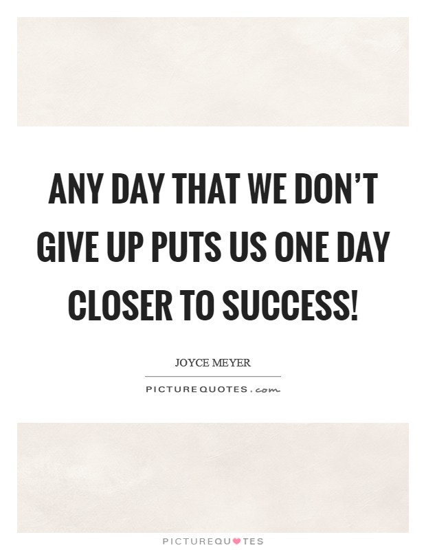 Any day that we don't give up puts us one day closer to success! Picture Quote #1