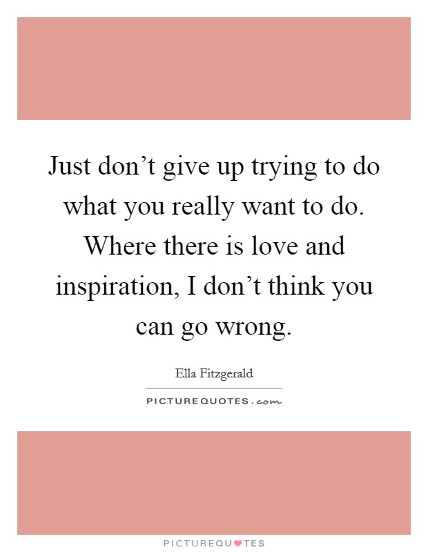 Just don't give up trying to do what you really want to do. Where there is love and inspiration, I don't think you can go wrong Picture Quote #1