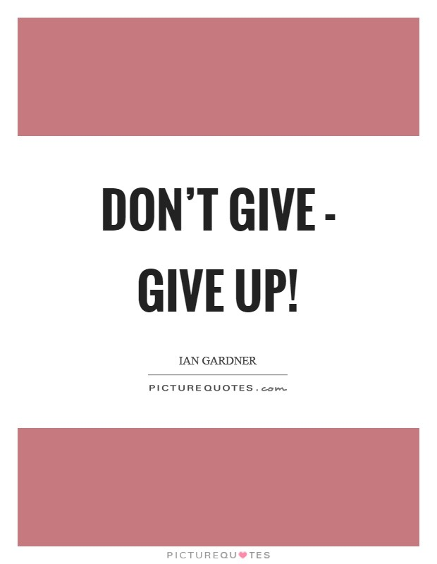 Don't give - give up! Picture Quote #1