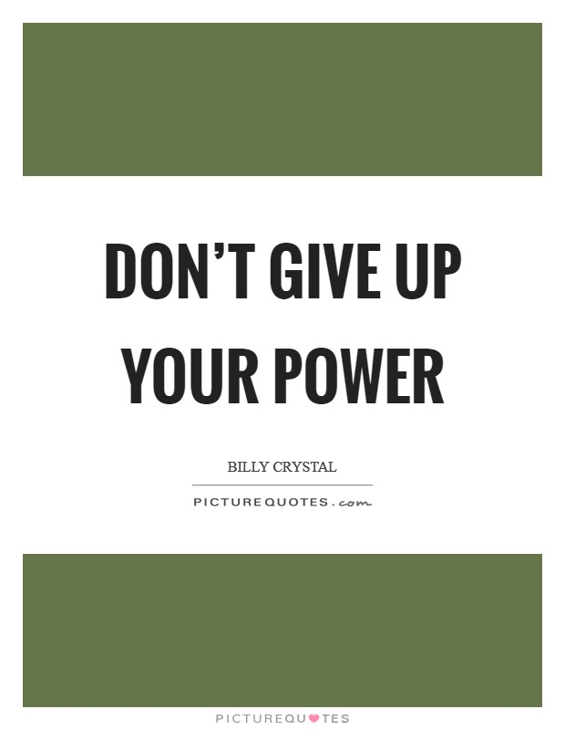 Don't give up your power Picture Quote #1
