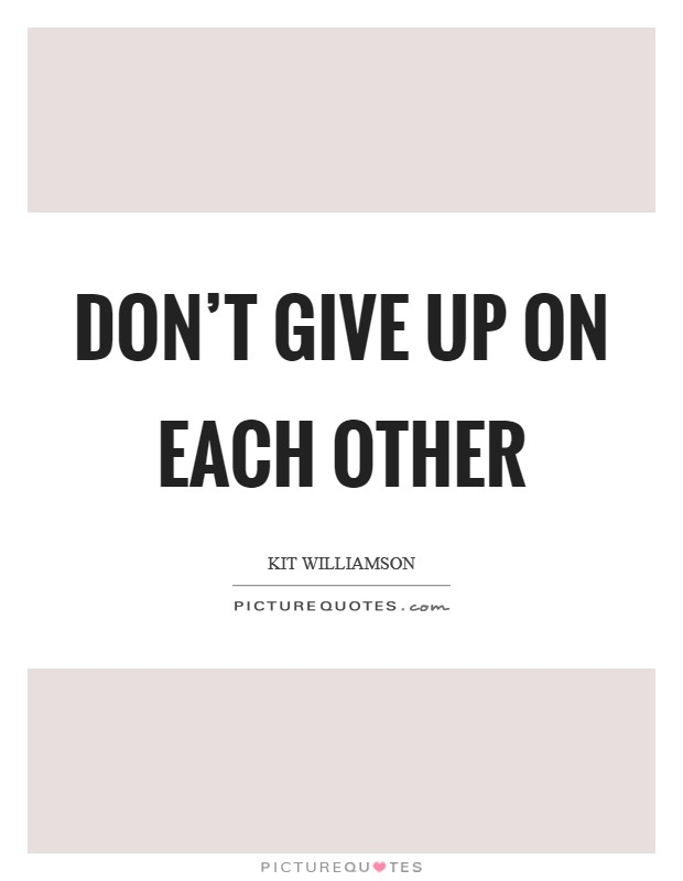 Don't give up on each other Picture Quote #1