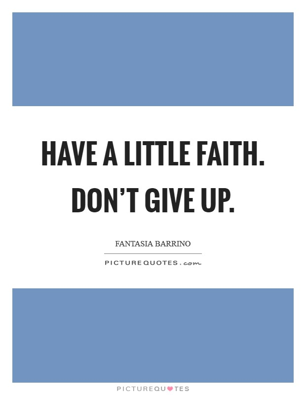 Have a little faith. Don't give up Picture Quote #1