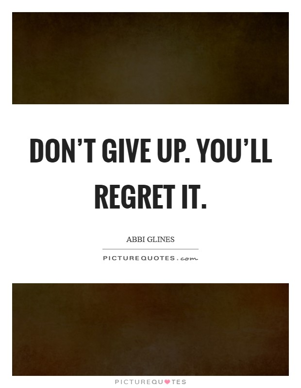 Don't give up. You'll regret it Picture Quote #1