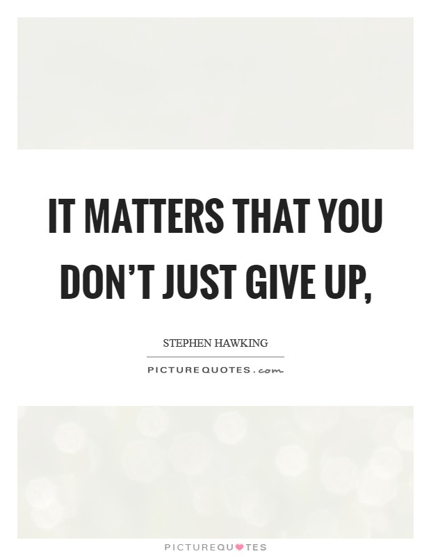 It matters that you don't just give up, Picture Quote #1