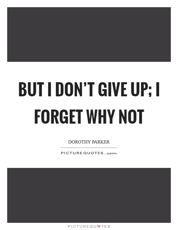 But I don't give up; I forget why not Picture Quote #1