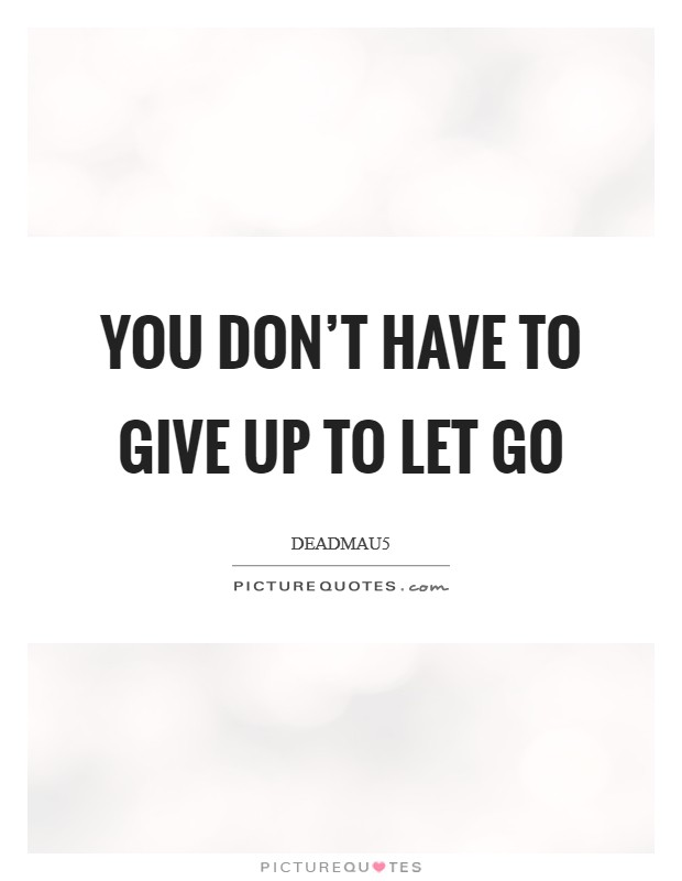 You don't have to give up to let go Picture Quote #1