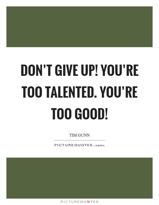Don't give up! You're too talented. You're too good! Picture Quote #1