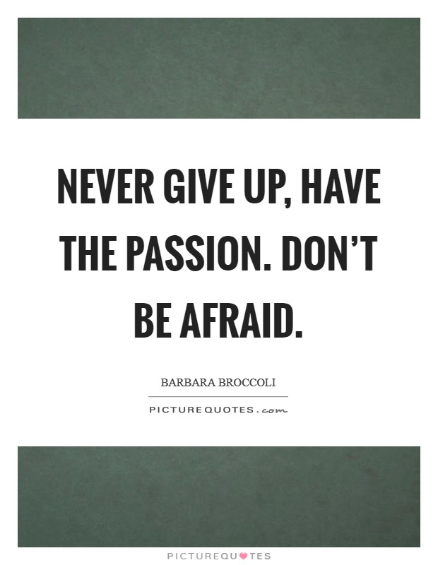 Never give up, have the passion. Don't be afraid Picture Quote #1