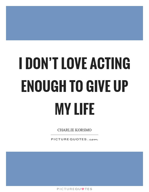 I don't love acting enough to give up my life Picture Quote #1