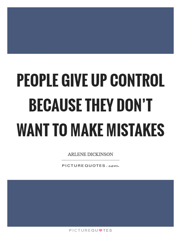 People give up control because they don't want to make mistakes Picture Quote #1