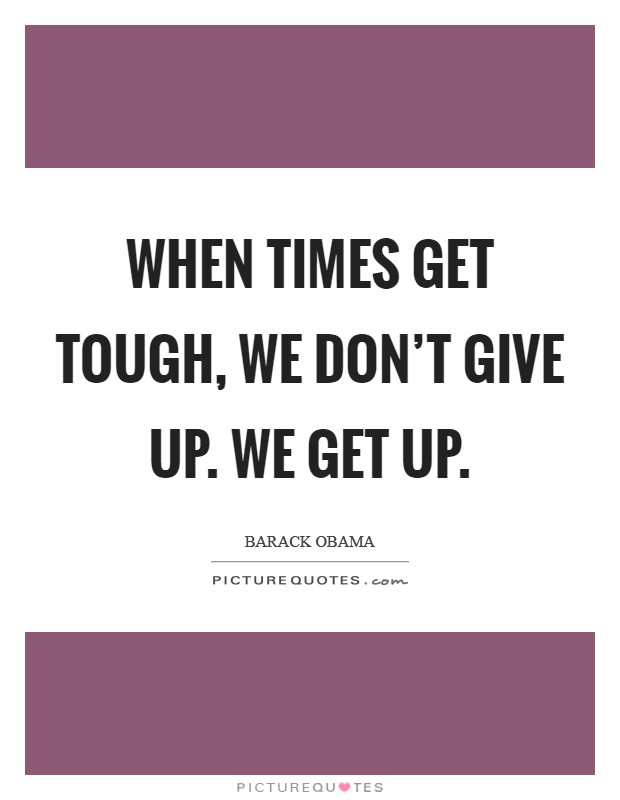 When times get tough, we don't give up. We get up Picture Quote #1