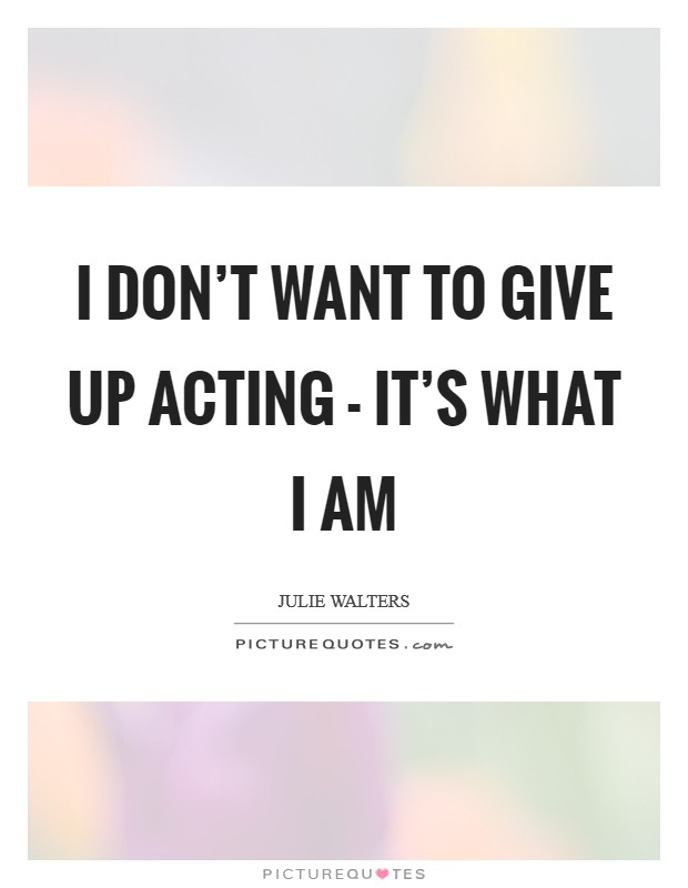 I don't want to give up acting - it's what I am Picture Quote #1
