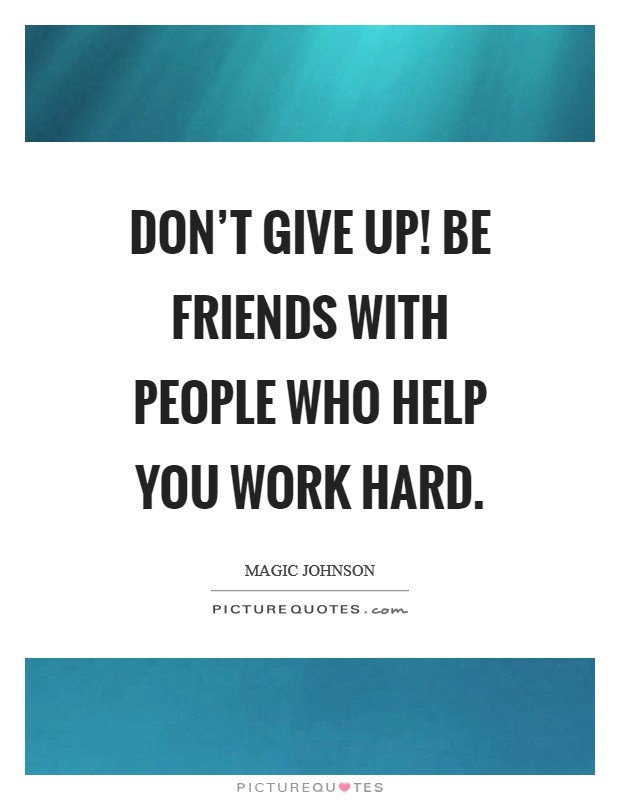 Don't give up! Be friends with people who help you work hard Picture Quote #1