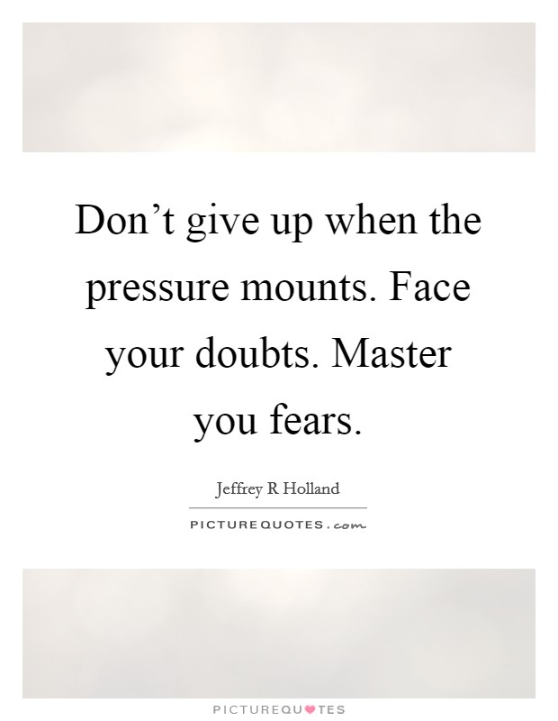 Don't give up when the pressure mounts. Face your doubts. Master you fears Picture Quote #1