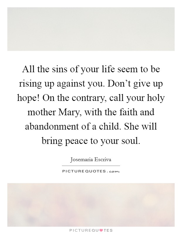 All the sins of your life seem to be rising up against you. Don't give up hope! On the contrary, call your holy mother Mary, with the faith and abandonment of a child. She will bring peace to your soul Picture Quote #1