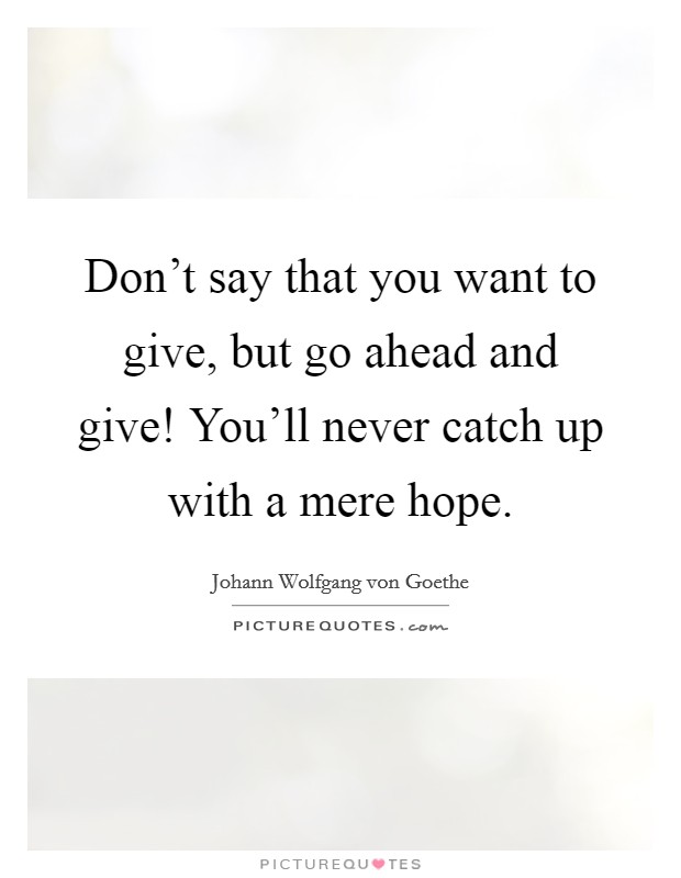 Don't say that you want to give, but go ahead and give! You'll never catch up with a mere hope Picture Quote #1