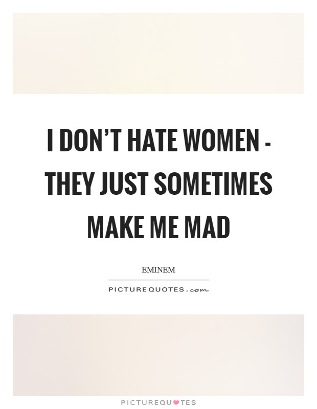 I don't hate women - they just sometimes make me mad Picture Quote #1