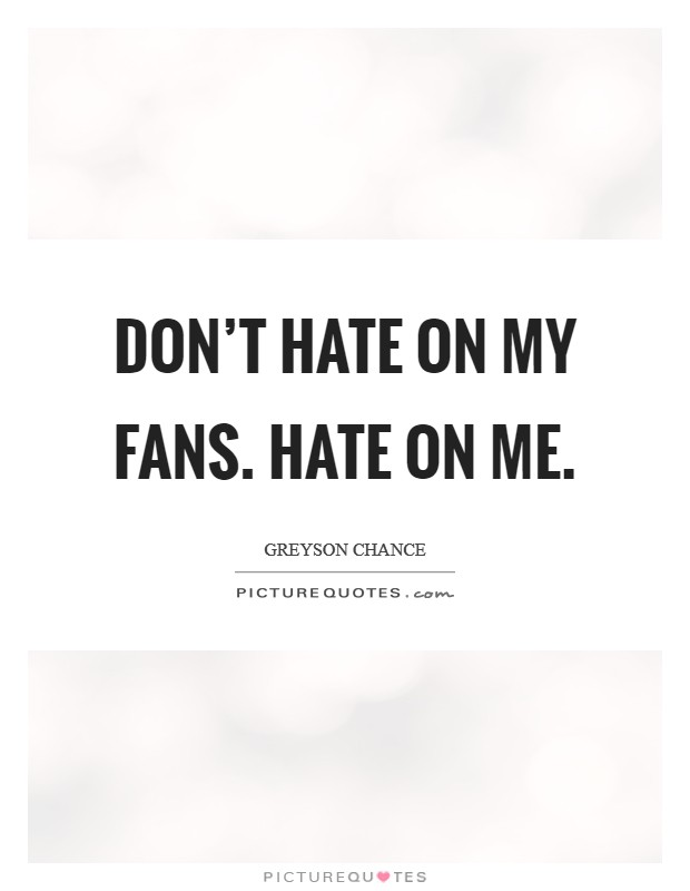 Don't hate on my fans. Hate on me Picture Quote #1
