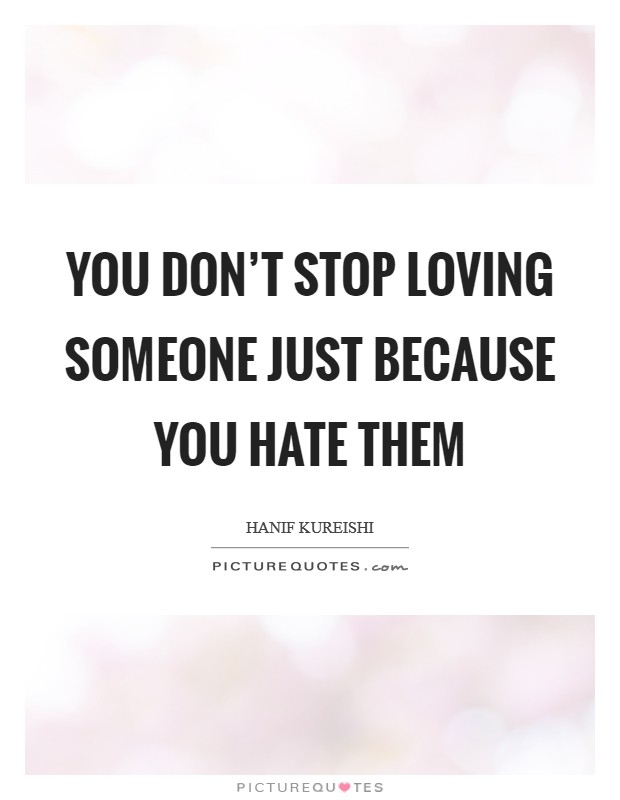 You don't stop loving someone just because you hate them Picture Quote #1