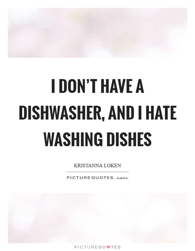 I don't have a dishwasher, and I hate washing dishes Picture Quote #1