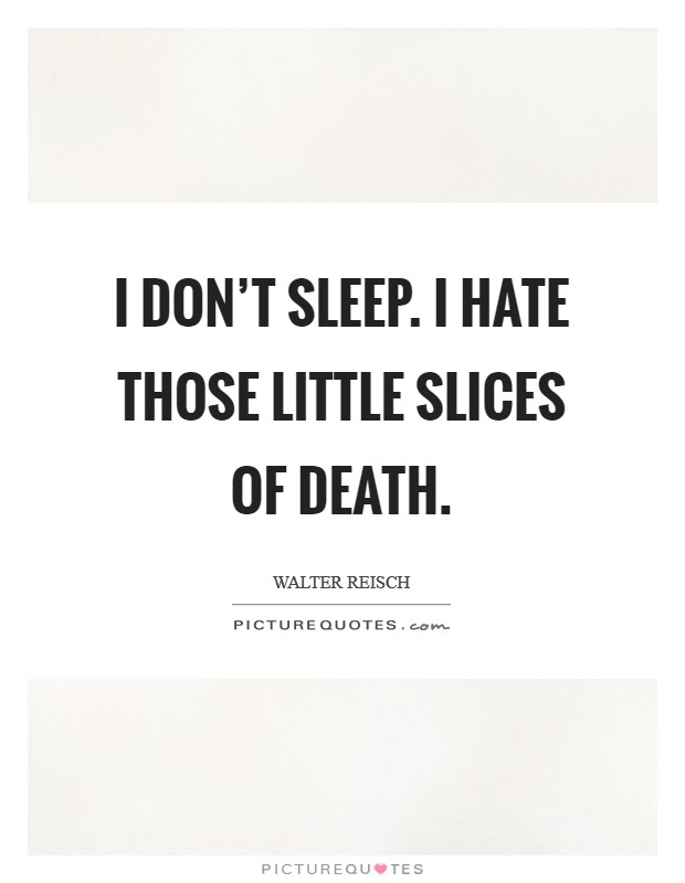 I don't sleep. I hate those little slices of death Picture Quote #1