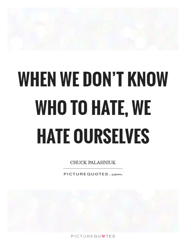 When we don't know who to hate, we hate ourselves Picture Quote #1