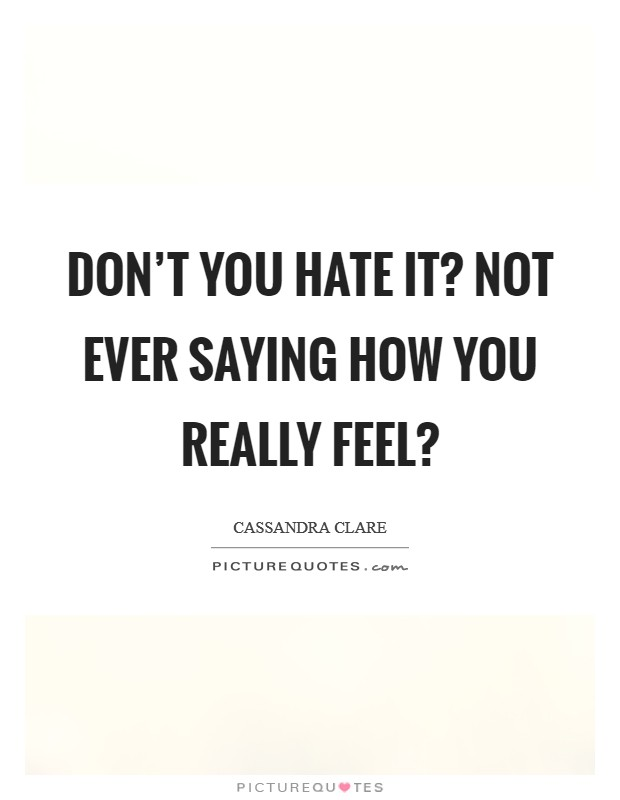 Don't you hate it? Not ever saying how you really feel? Picture Quote #1