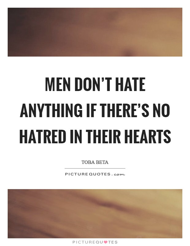 Men don't hate anything if there's no hatred in their hearts Picture Quote #1