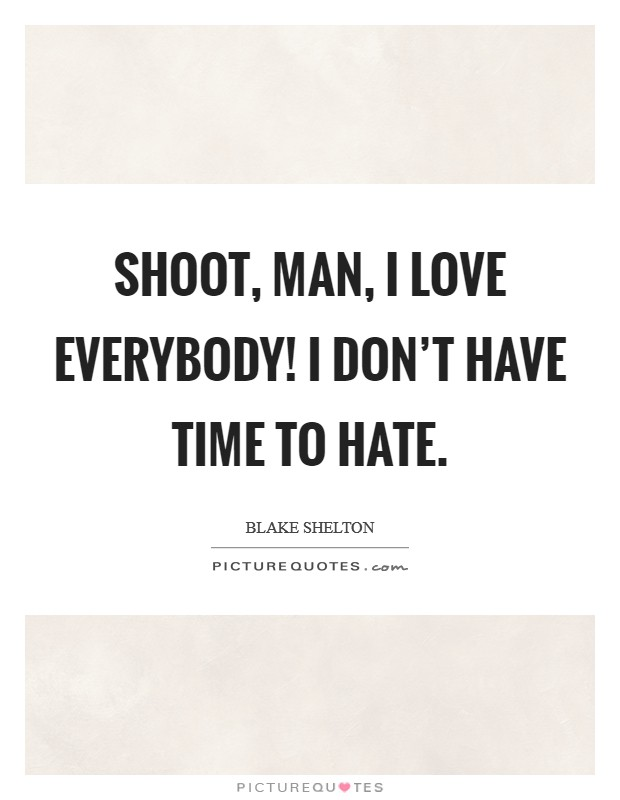 Shoot, man, I love everybody! I don't have time to hate Picture Quote #1