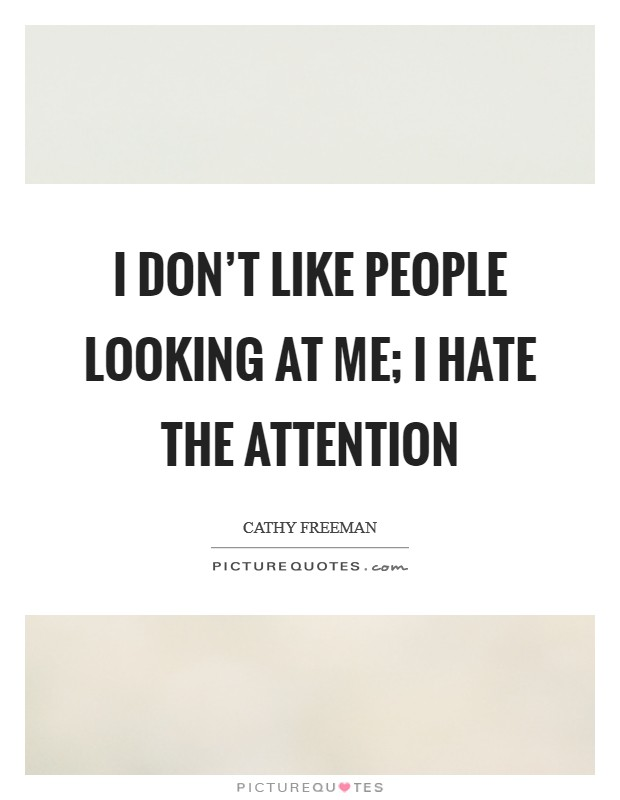 I don't like people looking at me; I hate the attention Picture Quote #1