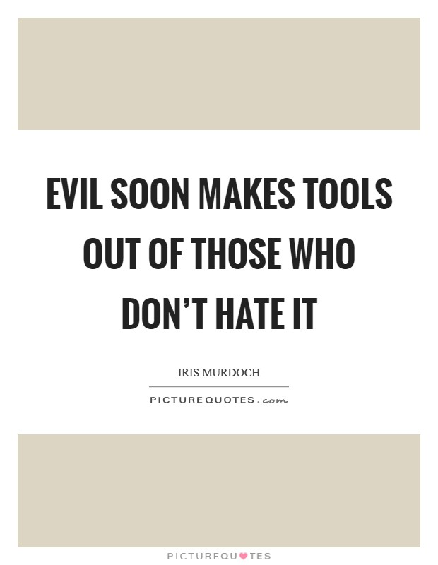 Evil soon makes tools out of those who don't hate it Picture Quote #1