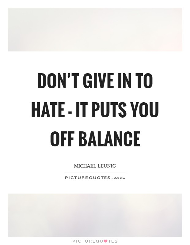 Don't give in to hate - it puts you off balance Picture Quote #1