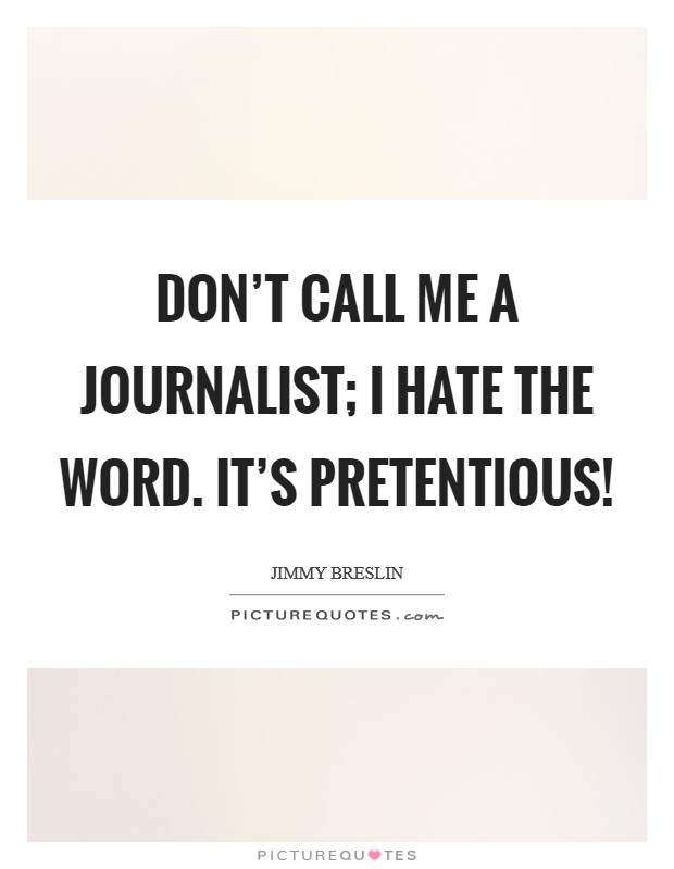 Don't call me a journalist; I hate the word. It's pretentious! Picture Quote #1