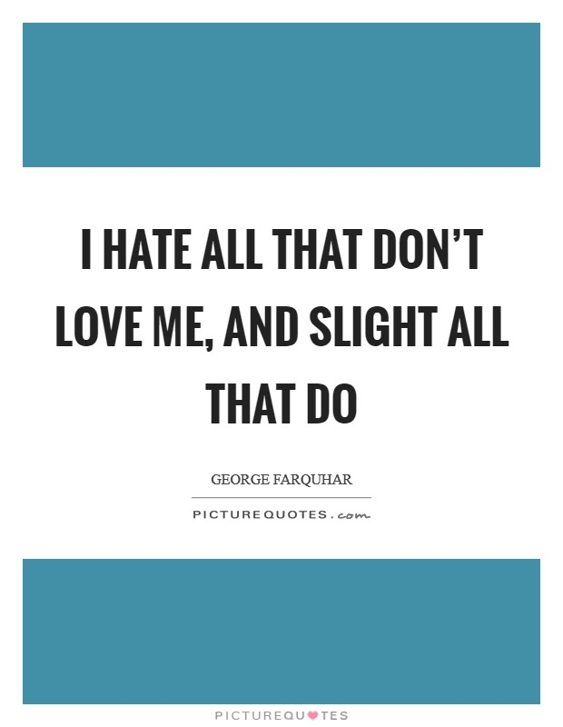 I hate all that don't love me, and slight all that do Picture Quote #1