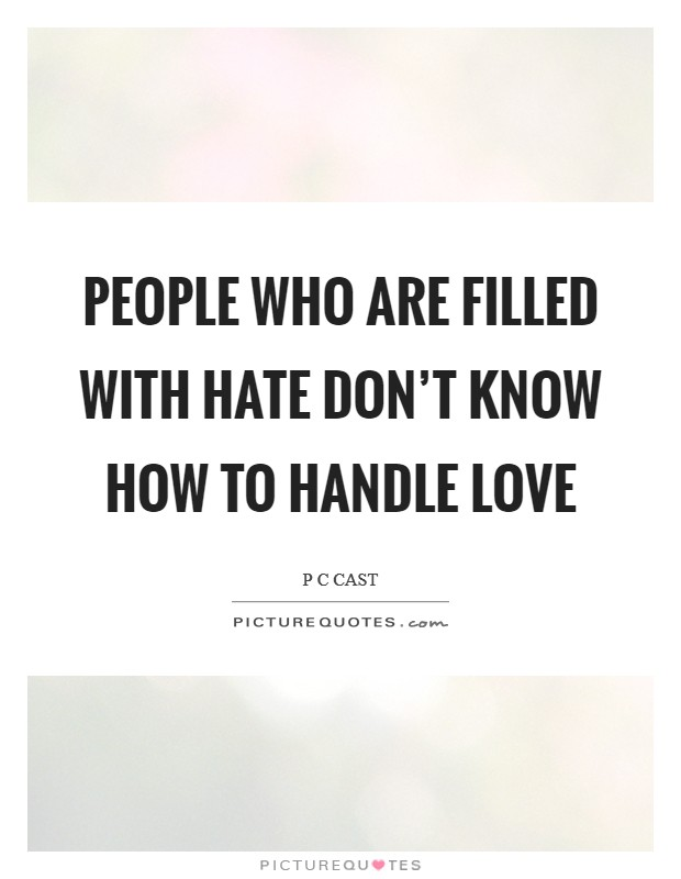 People who are filled with hate don't know how to handle love Picture Quote #1