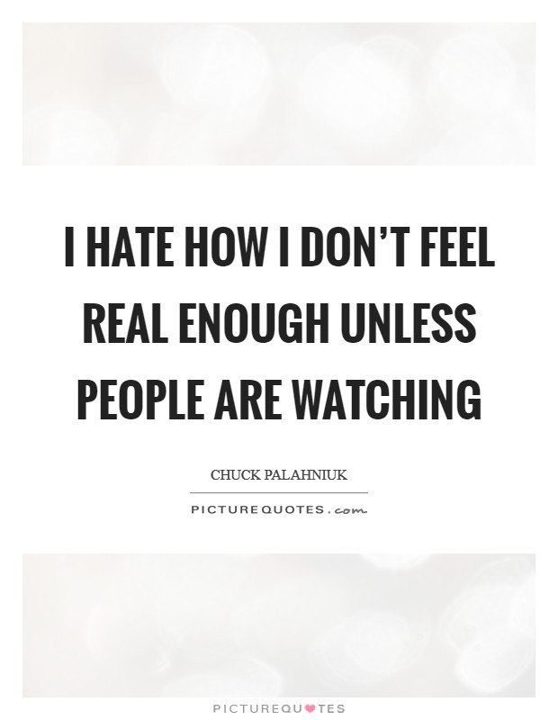 I hate how I don't feel real enough unless people are watching Picture Quote #1