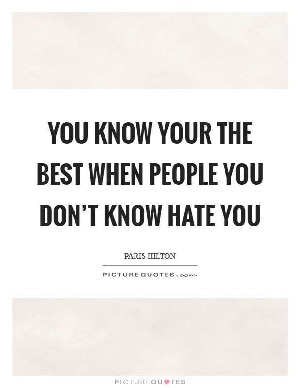 You know your the best when people you don't know hate you Picture Quote #1