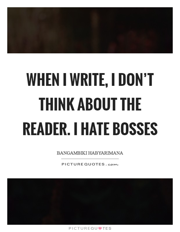 When I write, I don't think about the reader. I hate bosses Picture Quote #1