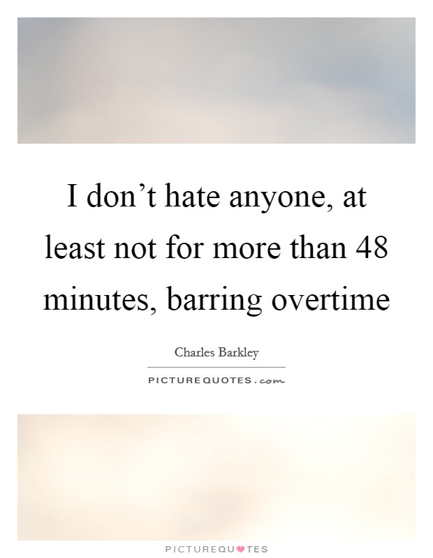 I don't hate anyone, at least not for more than 48 minutes, barring overtime Picture Quote #1