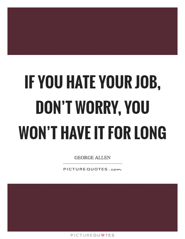If you hate your job, don't worry, you won't have it for long Picture Quote #1