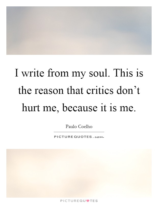 I write from my soul. This is the reason that critics don't hurt me, because it is me Picture Quote #1