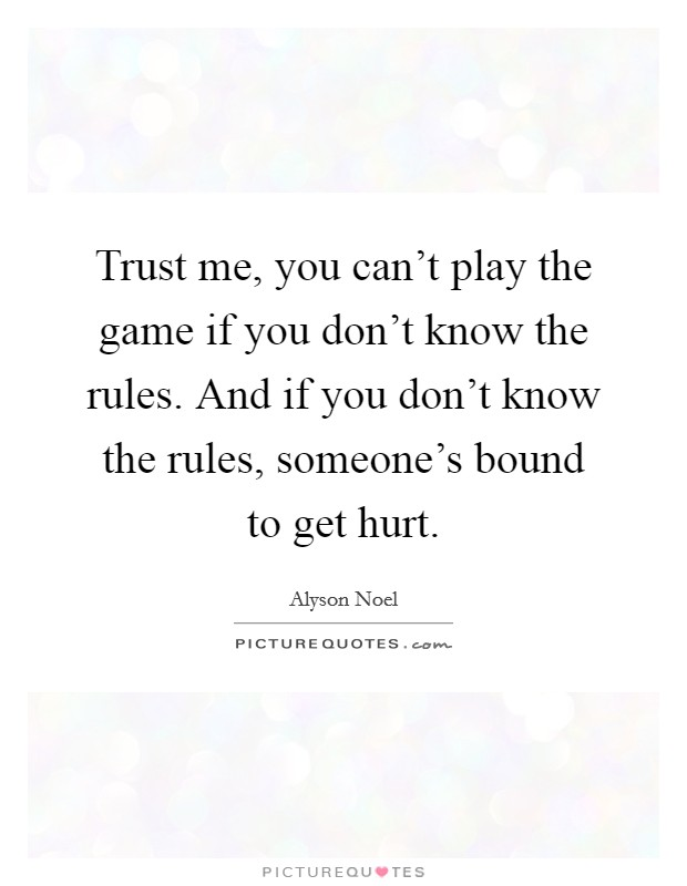 Trust me, you can't play the game if you don't know the rules. And if you don't know the rules, someone's bound to get hurt Picture Quote #1