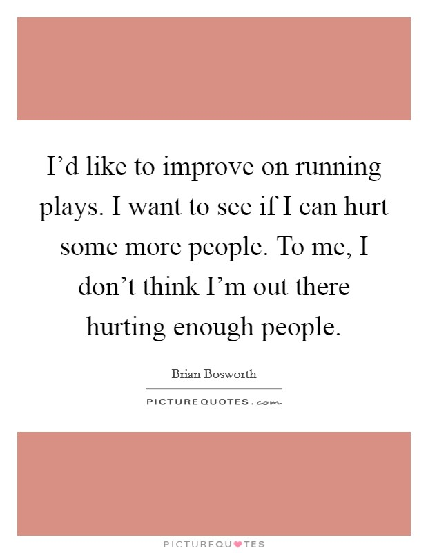 I'd like to improve on running plays. I want to see if I can hurt some more people. To me, I don't think I'm out there hurting enough people Picture Quote #1