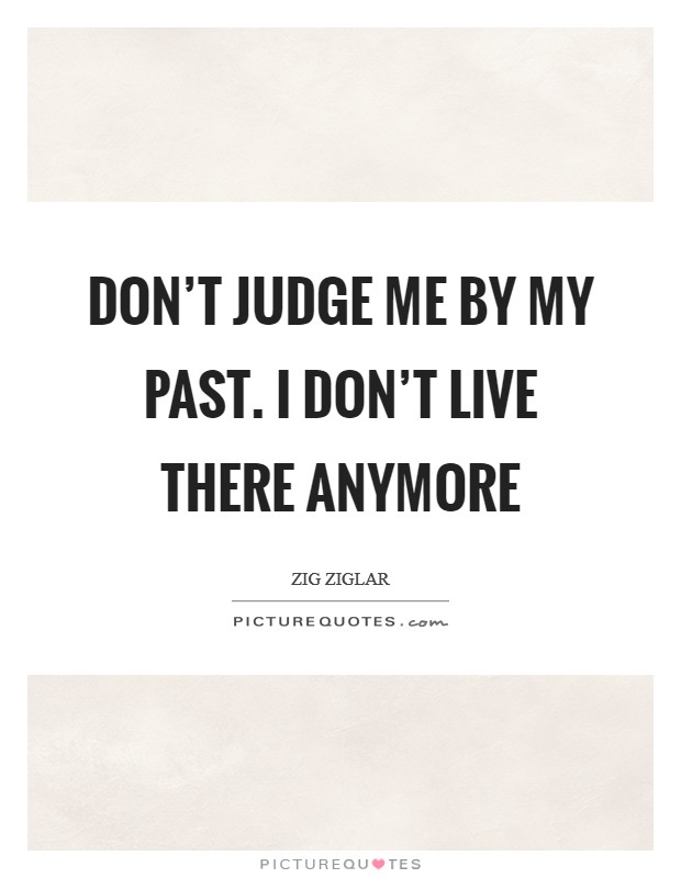 Don't judge me by my past. I don't live there anymore Picture Quote #1