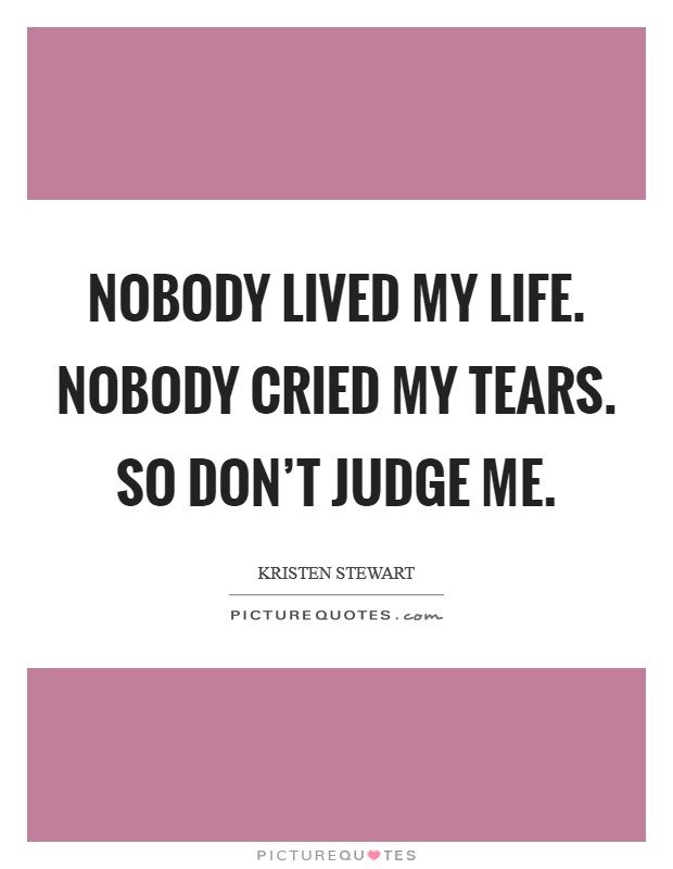 Nobody lived my life. Nobody cried my tears. So don't judge me Picture Quote #1